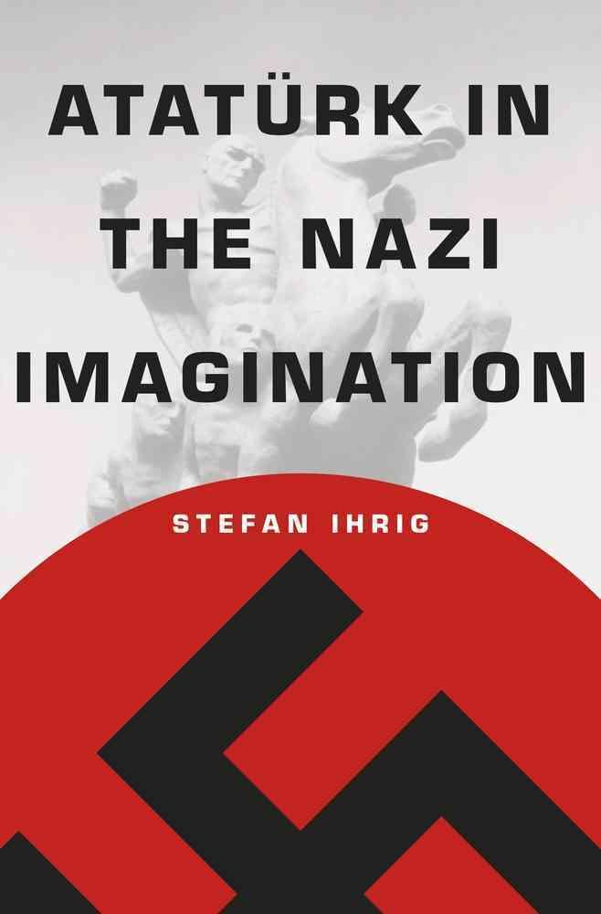 Ataturk in the Nazi Imagination By Ihrig, Stefan